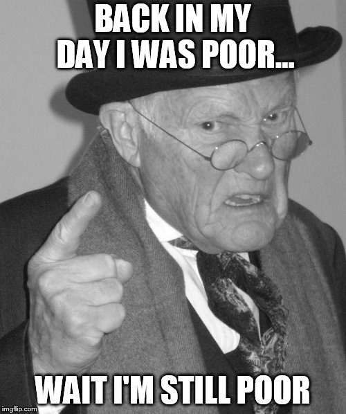 Back in my day | BACK IN MY DAY I WAS POOR... WAIT I'M STILL POOR | image tagged in back in my day | made w/ Imgflip meme maker