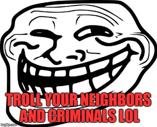 Troll Face Meme | TROLL YOUR NEIGHBORS AND CRIMINALS LOL | image tagged in memes,troll face | made w/ Imgflip meme maker