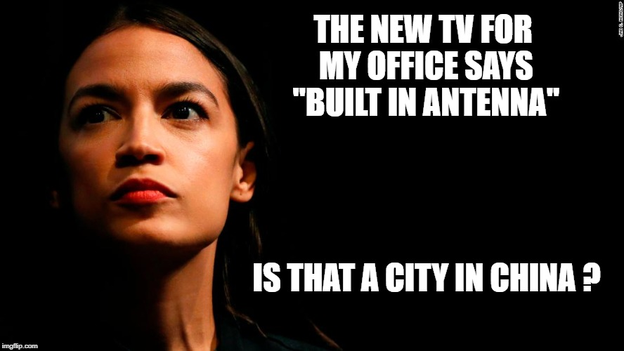 "ocasio-cortez super genius | THE NEW TV FOR MY OFFICE SAYS ""BUILT IN ANTENNA"" IS THAT A CITY IN CHINA ? 