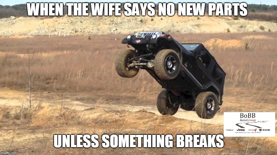 Jeep Wave | WHEN THE WIFE SAYS NO NEW PARTS UNLESS SOMETHING BREAKS | image tagged in wranglerwednesday,jeep,jeepwave,wrangler,offroad | made w/ Imgflip meme maker