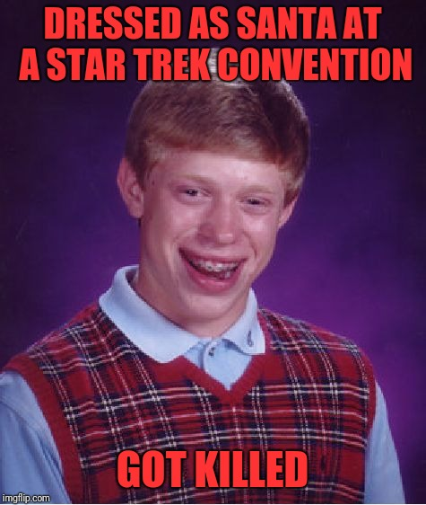 Bad Luck Brian Meme | DRESSED AS SANTA AT A STAR TREK CONVENTION GOT KILLED | image tagged in memes,bad luck brian | made w/ Imgflip meme maker