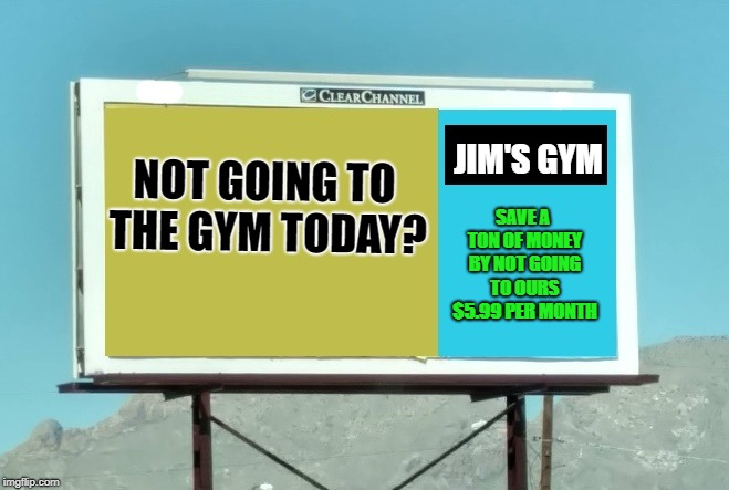 truth in advertising  | NOT GOING TO THE GYM TODAY? JIM'S GYM SAVE A TON OF MONEY BY NOT GOING TO OURS $5.99 PER MONTH | image tagged in gym,advertising,funny | made w/ Imgflip meme maker