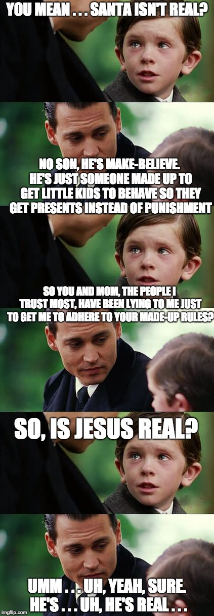 Finding neverland long | YOU MEAN . . . SANTA ISN'T REAL? UMM . . . UH, YEAH, SURE. HE'S . . . UH, HE'S REAL . . . NO SON, HE'S MAKE-BELIEVE. HE'S JUST SOMEONE MADE  | image tagged in finding neverland long,jesus,religion,human stupidity | made w/ Imgflip meme maker