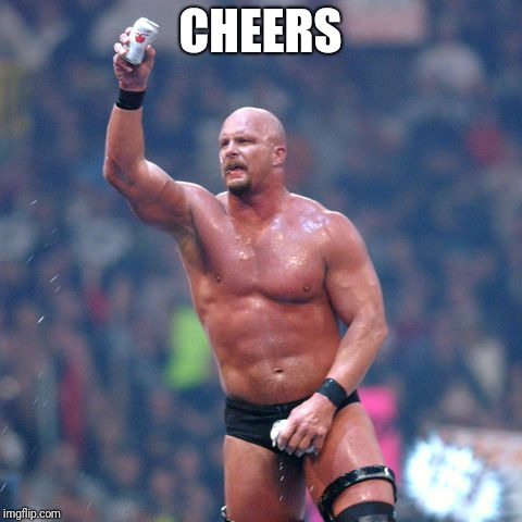 Stone Cold Steve Austin | CHEERS | image tagged in stone cold steve austin | made w/ Imgflip meme maker