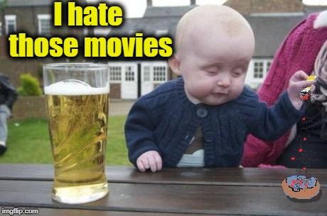 drunk baby with cigarette | I hate those movies | image tagged in drunk baby with cigarette | made w/ Imgflip meme maker