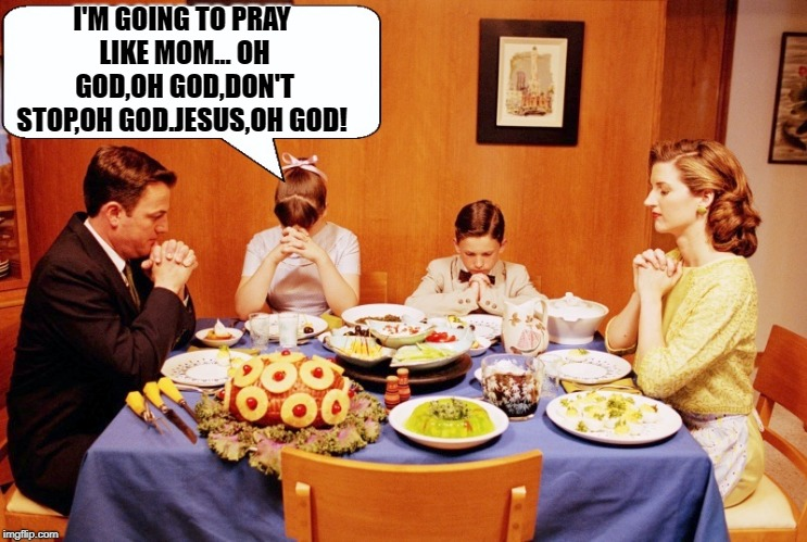 saying grace | I'M GOING TO PRAY LIKE MOM... OH GOD,OH GOD,DON'T STOP,OH GOD.JESUS,OH GOD! | image tagged in grace,family,funny | made w/ Imgflip meme maker