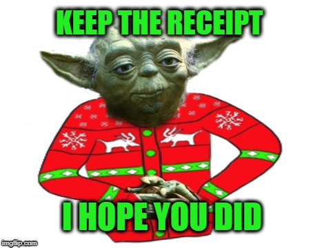 Bad Gift | I HOPE YOU DID KEEP THE RECEIPT | image tagged in funny memes,yoda,happy holidays,christmas gifts,christmas shopping | made w/ Imgflip meme maker