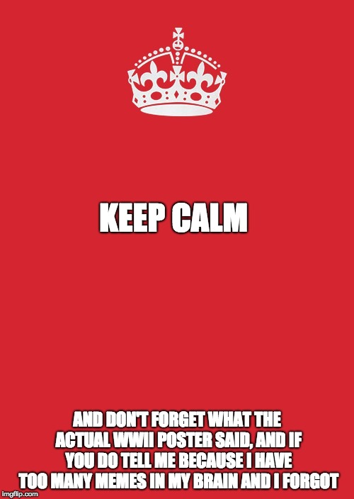 Keep Calm And Carry On Red | KEEP CALM AND DON'T FORGET WHAT THE ACTUAL WWII POSTER SAID, AND IF YOU DO TELL ME BECAUSE I HAVE TOO MANY MEMES IN MY BRAIN AND I FORGOT | image tagged in memes,keep calm and carry on red | made w/ Imgflip meme maker
