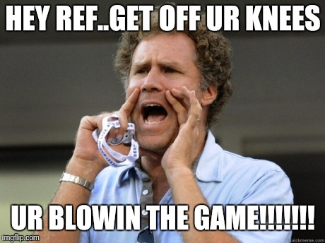Will Ferrell yelling  | HEY REF..GET OFF UR KNEES UR BLOWIN THE GAME!!!!!!! | image tagged in will ferrell yelling | made w/ Imgflip meme maker