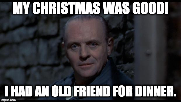 hannibal lecter silence of the lambs | MY CHRISTMAS WAS GOOD! I HAD AN OLD FRIEND FOR DINNER. | image tagged in hannibal lecter silence of the lambs | made w/ Imgflip meme maker