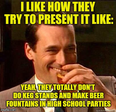 Laughing Don Draper | I LIKE HOW THEY TRY TO PRESENT IT LIKE: YEAH, THEY TOTALLY DON'T DO KEG STANDS AND MAKE BEER FOUNTAINS IN HIGH SCHOOL PARTIES | image tagged in laughing don draper | made w/ Imgflip meme maker