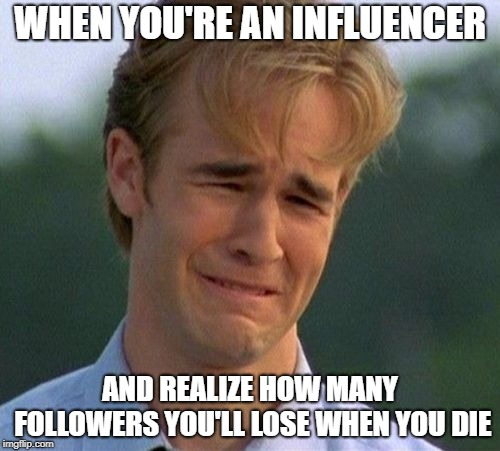 1990s First World Problems | WHEN YOU'RE AN INFLUENCER AND REALIZE HOW MANY FOLLOWERS YOU'LL LOSE WHEN YOU DIE | image tagged in memes,1990s first world problems | made w/ Imgflip meme maker