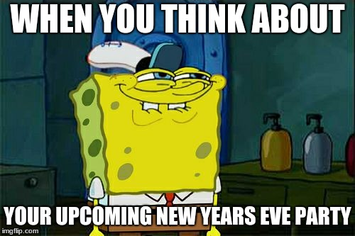 Twas the Night Before.... | WHEN YOU THINK ABOUT YOUR UPCOMING NEW YEARS EVE PARTY | image tagged in memes,dont you squidward,happy new year,funny,party | made w/ Imgflip meme maker