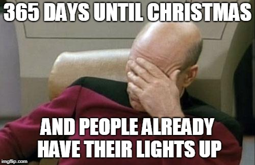 Captain Picard Facepalm | 365 DAYS UNTIL CHRISTMAS AND PEOPLE ALREADY HAVE THEIR LIGHTS UP | image tagged in memes,captain picard facepalm,christmas,christmas memes,christmas lights | made w/ Imgflip meme maker