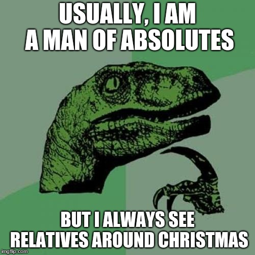 Argumentation Meme | USUALLY, I AM A MAN OF ABSOLUTES BUT I ALWAYS SEE RELATIVES AROUND CHRISTMAS | image tagged in memes,philosoraptor,philosophy,christmas | made w/ Imgflip meme maker