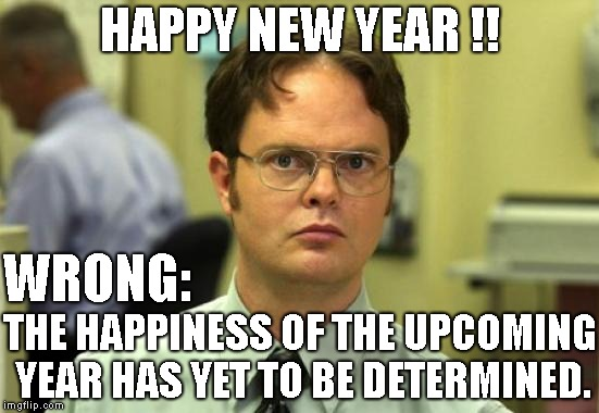 Have A New Year ! | HAPPY NEW YEAR !! THE HAPPINESS OF THE UPCOMING YEAR HAS YET TO BE DETERMINED. WRONG: | image tagged in memes,dwight schrute,new year 2019,happy new year,incorrect | made w/ Imgflip meme maker