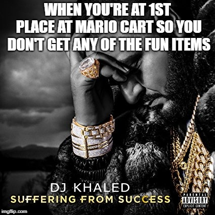 Suffering From Success | WHEN YOU'RE AT 1ST PLACE AT MARIO CART SO YOU DON'T GET ANY OF THE FUN ITEMS | image tagged in suffering from success | made w/ Imgflip meme maker