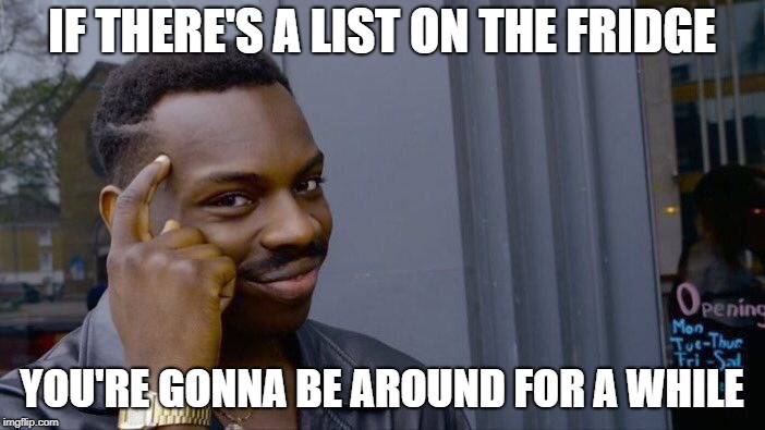 Roll Safe Think About It Meme | IF THERE'S A LIST ON THE FRIDGE YOU'RE GONNA BE AROUND FOR A WHILE | image tagged in memes,roll safe think about it | made w/ Imgflip meme maker