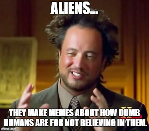 Ancient Aliens | ALIENS... THEY MAKE MEMES ABOUT HOW DUMB HUMANS ARE FOR NOT BELIEVING IN THEM. | image tagged in memes,ancient aliens,funny | made w/ Imgflip meme maker