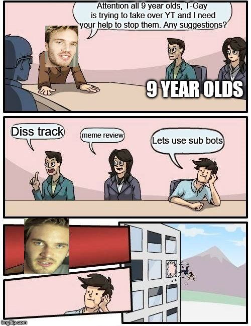 Boardroom Meeting Suggestion | Attention all 9 year olds, T-Gay is trying to take over YT and I need your help to stop them. Any suggestions? Diss track meme review Lets u | image tagged in memes,boardroom meeting suggestion | made w/ Imgflip meme maker