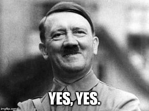 Hitler smile | YES, YES. | image tagged in hitler smile | made w/ Imgflip meme maker