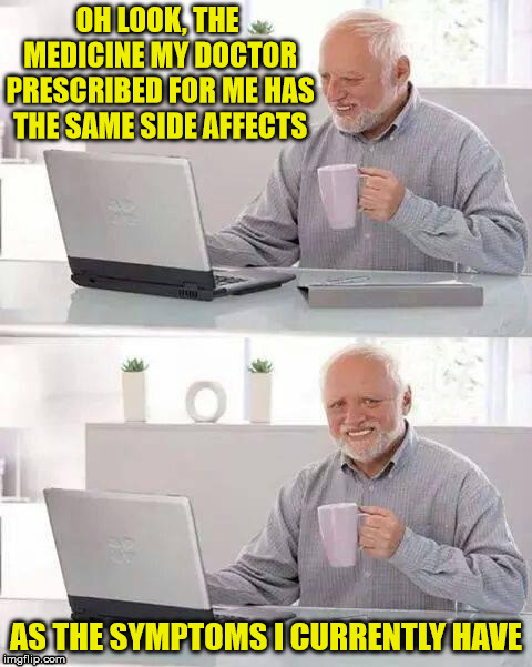 Hide the Pain Harold | OH LOOK, THE MEDICINE MY DOCTOR PRESCRIBED FOR ME HAS THE SAME SIDE AFFECTS AS THE SYMPTOMS I CURRENTLY HAVE | image tagged in memes,hide the pain harold,medicine,doctor | made w/ Imgflip meme maker