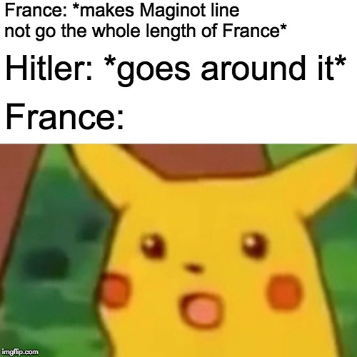 Surprised Pikachu | France: *makes Maginot line not go the whole length of France* Hitler: *goes around it* France: | image tagged in memes,surprised pikachu,historical meme,france,hitler,maginot line | made w/ Imgflip meme maker