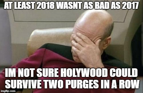 Captain Picard Facepalm Meme | AT LEAST 2018 WASNT AS BAD AS 2017 IM NOT SURE HOLYWOOD COULD SURVIVE TWO PURGES IN A ROW | image tagged in memes,captain picard facepalm | made w/ Imgflip meme maker