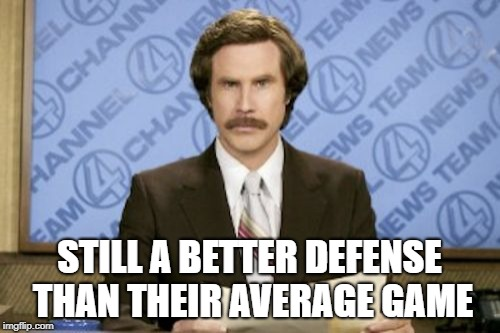 Ron Burgundy Meme | STILL A BETTER DEFENSE THAN THEIR AVERAGE GAME | image tagged in memes,ron burgundy | made w/ Imgflip meme maker