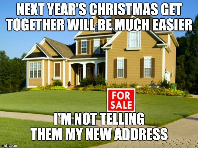 I'm Thinking Montana  |  NEXT YEAR'S CHRISTMAS GET TOGETHER WILL BE MUCH EASIER; I'M NOT TELLING THEM MY NEW ADDRESS | image tagged in family reunion,christmas,together,for sale,family life | made w/ Imgflip meme maker