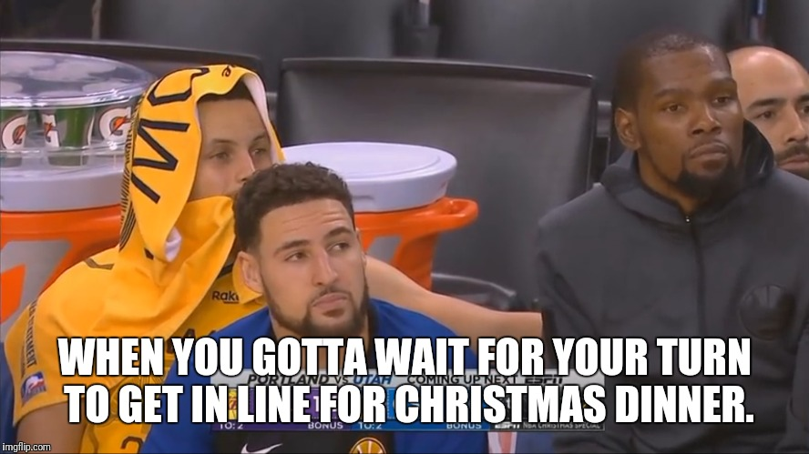 That time of year again | WHEN YOU GOTTA WAIT FOR YOUR TURN TO GET IN LINE FOR CHRISTMAS DINNER. | image tagged in sports,basketball,golden state warriors,lakers,christmas,dinner | made w/ Imgflip meme maker