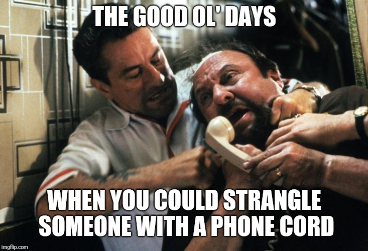 The youth of today will never have this luxury |  THE GOOD OL' DAYS; WHEN YOU COULD STRANGLE SOMEONE WITH A PHONE CORD | image tagged in phone cord strangle,goodfellas,memes,funny,phone,the good old days | made w/ Imgflip meme maker