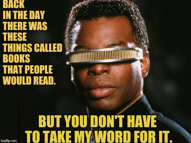 Back in The Day With Geordi La Forge | BACK IN THE DAY THERE WAS THESE THINGS CALLED BOOKS THAT PEOPLE WOULD READ. BUT YOU DON'T HAVE TO TAKE MY WORD FOR IT. | image tagged in geordi la forge,star trek,star trek the next generation,reading,star trek tng | made w/ Imgflip meme maker