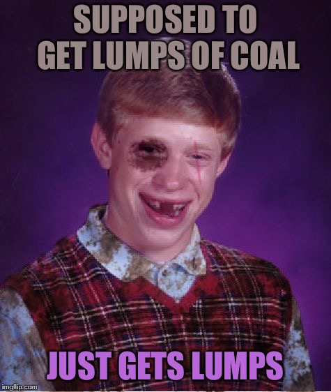 Beat-up Bad Luck Brian | SUPPOSED TO GET LUMPS OF COAL JUST GETS LUMPS | image tagged in beat-up bad luck brian | made w/ Imgflip meme maker
