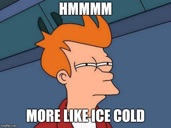 Futurama Fry Meme | HMMMM MORE LIKE ICE COLD | image tagged in memes,futurama fry | made w/ Imgflip meme maker
