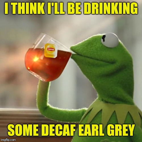 But Thats None Of My Business Meme | I THINK I'LL BE DRINKING SOME DECAF EARL GREY | image tagged in memes,but thats none of my business,kermit the frog | made w/ Imgflip meme maker