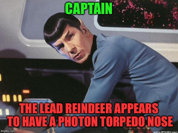 Spock | CAPTAIN THE LEAD REINDEER APPEARS TO HAVE A PHOTON TORPEDO NOSE | image tagged in spock | made w/ Imgflip meme maker