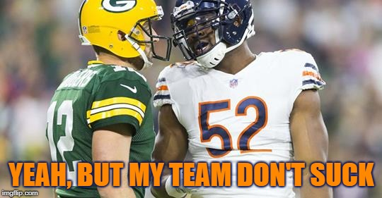 Go Bears! | YEAH, BUT MY TEAM DON'T SUCK | image tagged in bears,chicago bears,packers,green bay packers,chicago,green bay | made w/ Imgflip meme maker