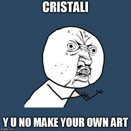Y U No | CRISTALI Y U NO MAKE YOUR OWN ART | image tagged in memes,y u no | made w/ Imgflip meme maker