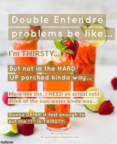 Double Entendre Problems Be Like | image tagged in double entendres,thirsty,drink,drinking,problems,be like | made w/ Imgflip meme maker