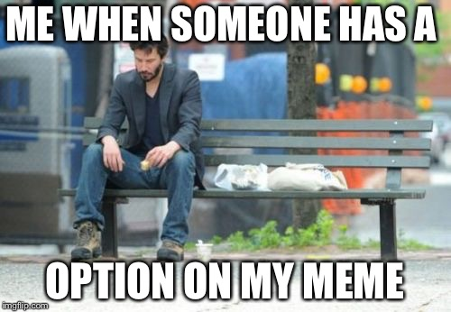 Sad Keanu Meme | ME WHEN SOMEONE HAS A OPTION ON MY MEME | image tagged in memes,sad keanu | made w/ Imgflip meme maker