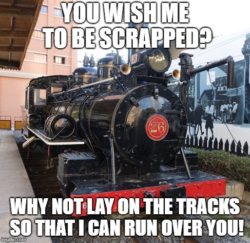 YOU WISH ME TO BE SCRAPPED? WHY NOT LAY ON THE TRACKS SO THAT I CAN RUN OVER YOU! | image tagged in train | made w/ Imgflip meme maker