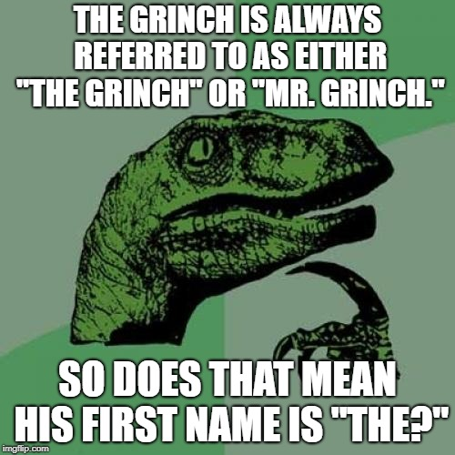 "Philosoraptor Meme |  THE GRINCH IS ALWAYS REFERRED TO AS EITHER ""THE GRINCH"" OR ""MR. GRINCH.""; SO DOES THAT MEAN HIS FIRST NAME IS ""THE?"" 
