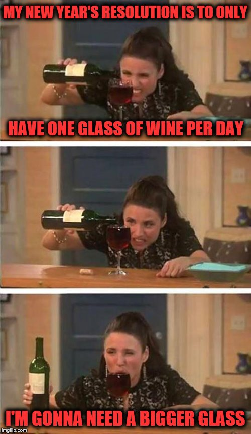 Slurrrrrrrrrpppp | MY NEW YEAR'S RESOLUTION IS TO ONLY I'M GONNA NEED A BIGGER GLASS HAVE ONE GLASS OF WINE PER DAY | image tagged in memes,new years resolutions,funny,dashhopes,wine | made w/ Imgflip meme maker