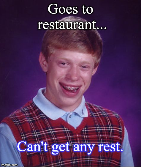 Bad Luck Brian Meme | Goes to restaurant... Can't get any rest. | image tagged in memes,bad luck brian | made w/ Imgflip meme maker