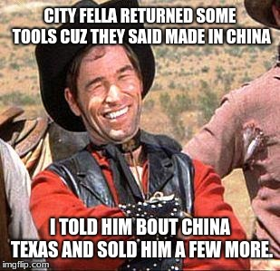 Cowboy Entrepreneur, made in China Texas | CITY FELLA RETURNED SOME TOOLS CUZ THEY SAID MADE IN CHINA I TOLD HIM BOUT CHINA TEXAS AND SOLD HIM A FEW MORE. | image tagged in cowboy,cowboy entrepreneur,made in china,made in texas | made w/ Imgflip meme maker
