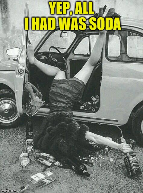 Drunk Girl  | YEP, ALL I HAD WAS SODA | image tagged in drunk girl | made w/ Imgflip meme maker