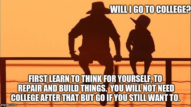 Cowboy wisdom, college prep | WILL I GO TO COLLEGE? FIRST LEARN TO THINK FOR YOURSELF, TO REPAIR AND BUILD THINGS.  YOU WILL NOT NEED COLLEGE AFTER THAT BUT GO IF YOU STI | image tagged in cowboy father and son,cowboy wisdom,college,trade school | made w/ Imgflip meme maker