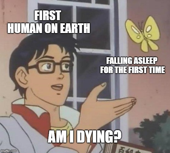 Is This A Pigeon | FIRST HUMAN ON EARTH FALLING ASLEEP FOR THE FIRST TIME AM I DYING? | image tagged in memes,is this a pigeon | made w/ Imgflip meme maker