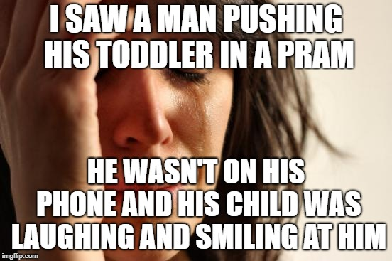 First World Problems Meme | I SAW A MAN PUSHING HIS TODDLER IN A PRAM HE WASN'T ON HIS PHONE AND HIS CHILD WAS LAUGHING AND SMILING AT HIM | image tagged in memes,first world problems | made w/ Imgflip meme maker